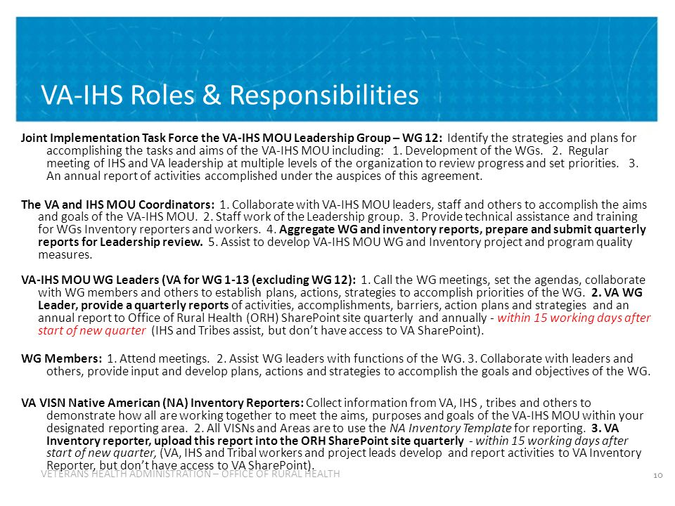 VETERANS HEALTH ADMINISTRATION VETERANS HEALTH ADMINISTRATION – OFFICE OF RURAL HEALTH VA-IHS Roles & Responsibilities Joint Implementation Task Force the VA-IHS MOU Leadership Group – WG 12: Identify the strategies and plans for accomplishing the tasks and aims of the VA-IHS MOU including: 1.