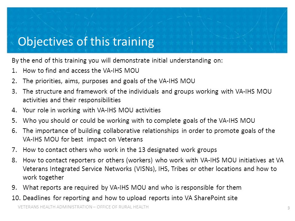 VETERANS HEALTH ADMINISTRATION VETERANS HEALTH ADMINISTRATION – OFFICE OF RURAL HEALTH Objectives of this training By the end of this training you will demonstrate initial understanding on: 1.How to find and access the VA-IHS MOU 2.The priorities, aims, purposes and goals of the VA-IHS MOU 3.The structure and framework of the individuals and groups working with VA-IHS MOU activities and their responsibilities 4.Your role in working with VA-IHS MOU activities 5.Who you should or could be working with to complete goals of the VA-IHS MOU 6.The importance of building collaborative relationships in order to promote goals of the VA-IHS MOU for best impact on Veterans 7.How to contact others who work in the 13 designated work groups 8.How to contact reporters or others (workers) who work with VA-IHS MOU initiatives at VA Veterans Integrated Service Networks (VISNs), IHS, Tribes or other locations and how to work together 9.What reports are required by VA-IHS MOU and who is responsible for them 10.Deadlines for reporting and how to upload reports into VA SharePoint site 3