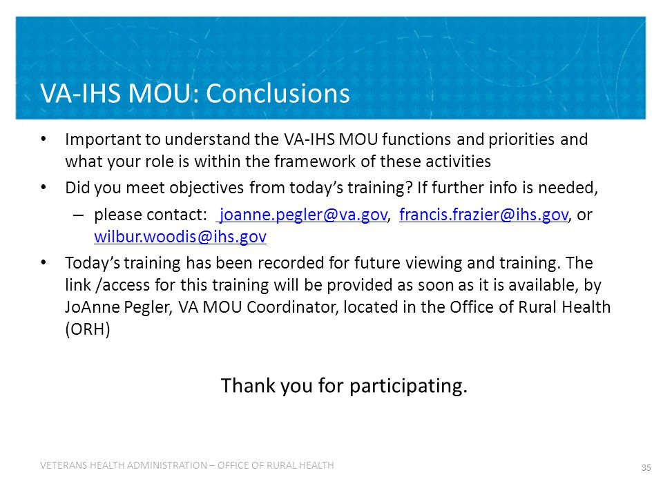VETERANS HEALTH ADMINISTRATION VETERANS HEALTH ADMINISTRATION – OFFICE OF RURAL HEALTH VA-IHS MOU: Conclusions Important to understand the VA-IHS MOU functions and priorities and what your role is within the framework of these activities Did you meet objectives from today's training.