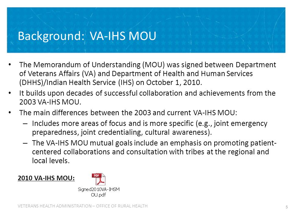 VETERANS HEALTH ADMINISTRATION VETERANS HEALTH ADMINISTRATION – OFFICE OF RURAL HEALTH Background: VA-IHS MOU 5 The Memorandum of Understanding (MOU) was signed between Department of Veterans Affairs (VA) and Department of Health and Human Services (DHHS)/Indian Health Service (IHS) on October 1, 2010.