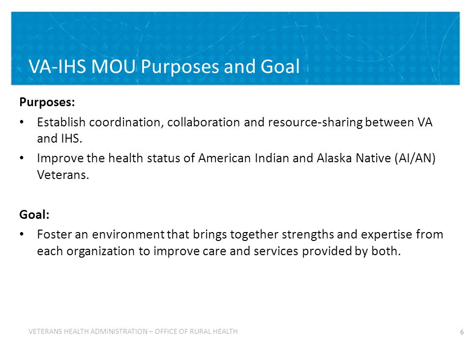 VETERANS HEALTH ADMINISTRATION VETERANS HEALTH ADMINISTRATION – OFFICE OF RURAL HEALTH The VA-IHS MOU Sets Forth Five Mutual Goals 7 1.Increase access, improve quality of health and leverage strengths 2.Promote patient-centered collaboration and communication 3.In consultation with tribes at regional and local levels, establish effective partnerships with: IHS, Tribal and Urban (I/T/U) Indian health programs in support of AI/AN Veterans 4.Ensure appropriate resources are identified and available to support programs for AI/AN Veterans 5.Improve health-promotion and disease-prevention services to AI/AN Veterans to address community-based wellness.