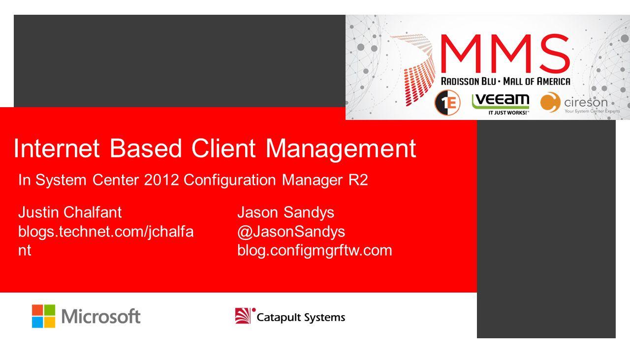Internet Based Client Management In System Center 2012 Configuration Manager R2 Justin Chalfant blogs.technet.com/jchalfa nt Jason Sandys @JasonSandys