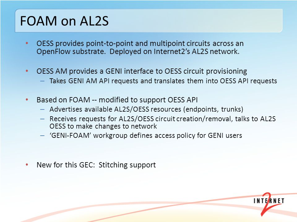 FOAM OESS AM extended to support stitching Stitching supported on any AL2S interface that has interdomain provisioning enabled – NOC ticket to enable port for interdomain – Port owner creates ACL(s) granting 'GENI-FOAM' workgroup access to a set of VLANs – AL2S AM will then automatically advertise this port in stitching advertisement – Current Limitations: 1 circuit per request.