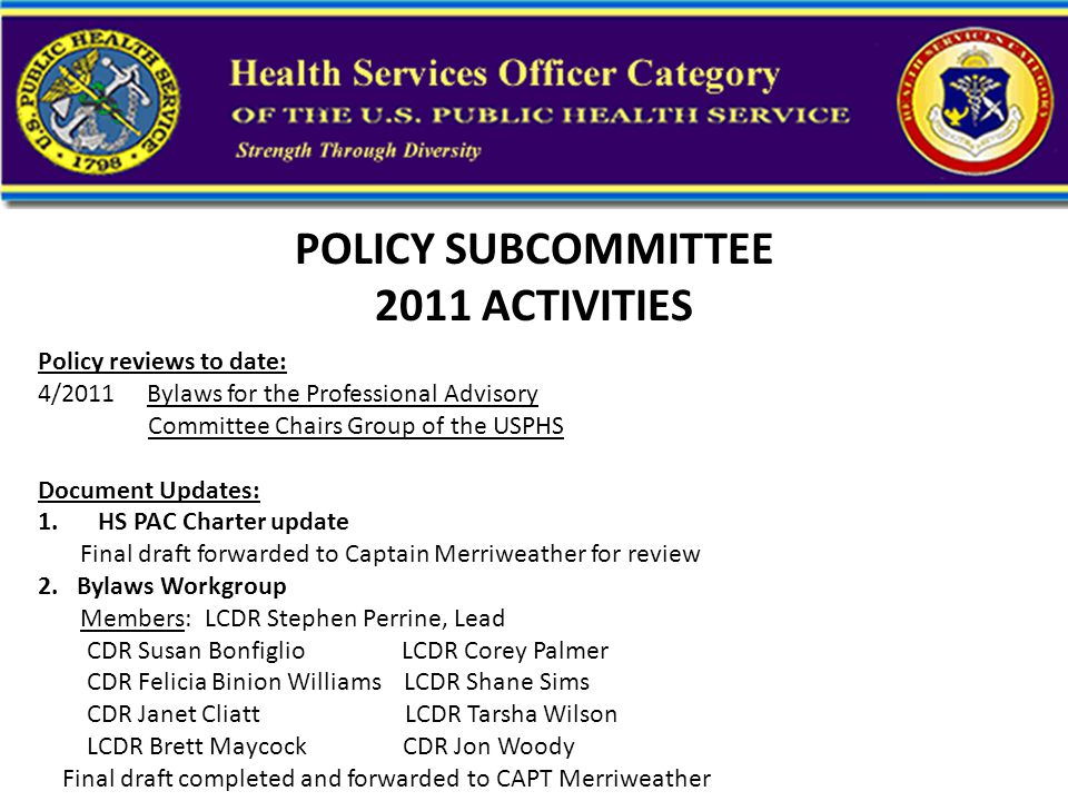 POLICY SUBCOMMITTEE 2011 ACTIVITIES Policy reviews to date: 4/2011 Bylaws for the Professional Advisory Committee Chairs Group of the USPHS Document Updates: 1.HS PAC Charter update Final draft forwarded to Captain Merriweather for review 2.