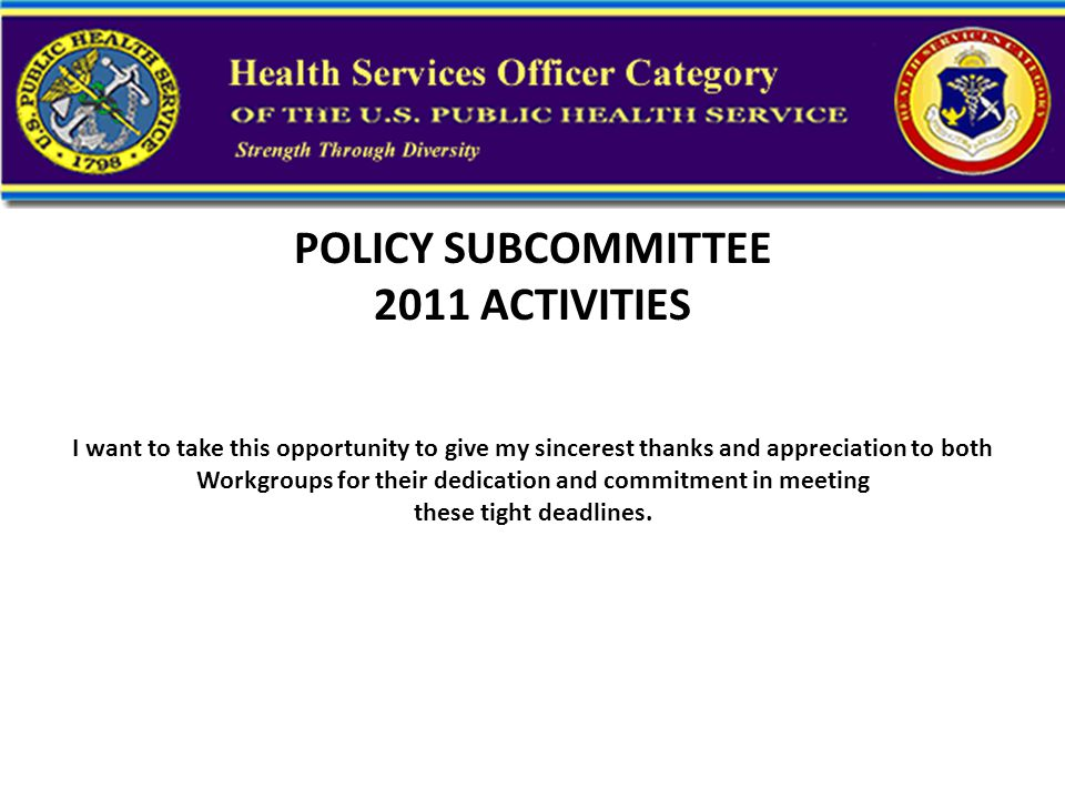 POLICY SUBCOMMITTEE 2011 ACTIVITIES I want to take this opportunity to give my sincerest thanks and appreciation to both Workgroups for their dedication and commitment in meeting these tight deadlines.