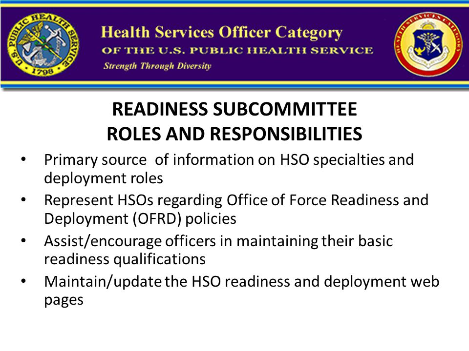 READINESS SUBCOMMITTEE ROLES AND RESPONSIBILITIES Primary source of information on HSO specialties and deployment roles Represent HSOs regarding Office of Force Readiness and Deployment (OFRD) policies Assist/encourage officers in maintaining their basic readiness qualifications Maintain/update the HSO readiness and deployment web pages