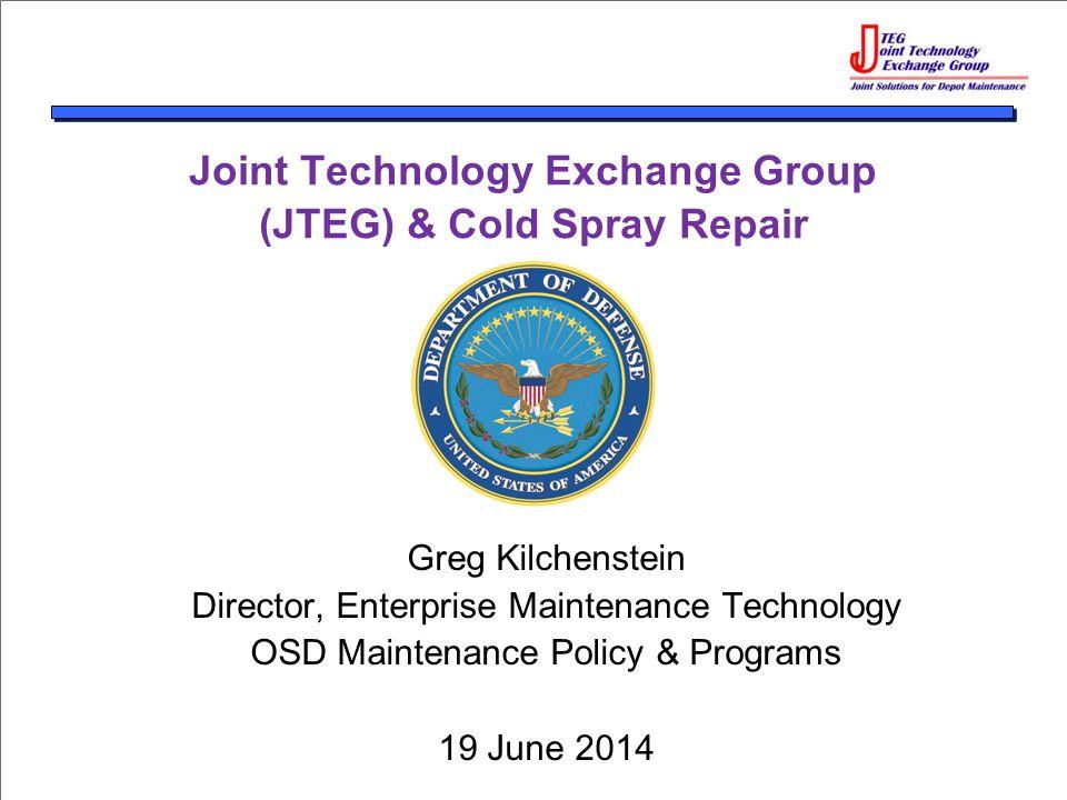 Joint Technology Exchange Group (JTEG) & Cold Spray Repair Greg Kilchenstein Director, Enterprise Maintenance Technology OSD Maintenance Policy & Programs 19 June 2014