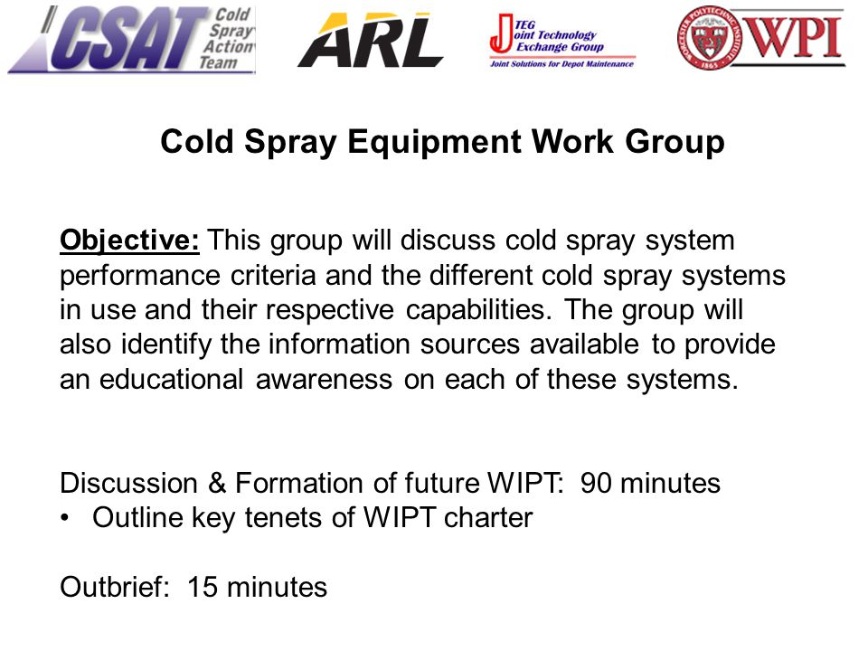 Cold Spray Equipment Work Group Objective: This group will discuss cold spray system performance criteria and the different cold spray systems in use and their respective capabilities.
