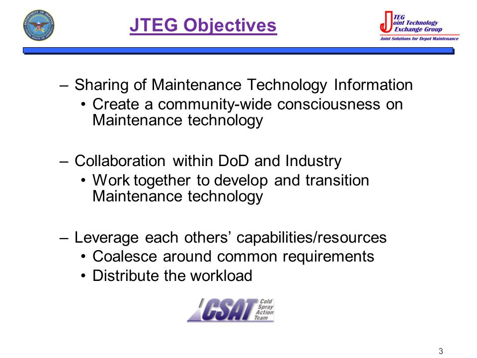 3 JTEG Objectives –Sharing of Maintenance Technology Information Create a community-wide consciousness on Maintenance technology –Collaboration within DoD and Industry Work together to develop and transition Maintenance technology –Leverage each others' capabilities/resources Coalesce around common requirements Distribute the workload