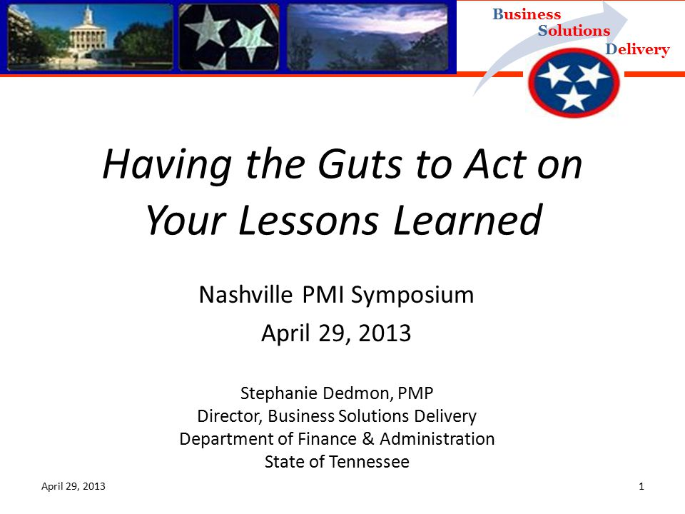 Delivery Business Solutions April 29, 20131 Nashville PMI Symposium April 29, 2013 Stephanie Dedmon, PMP Director, Business Solutions Delivery Department of Finance & Administration State of Tennessee Having the Guts to Act on Your Lessons Learned