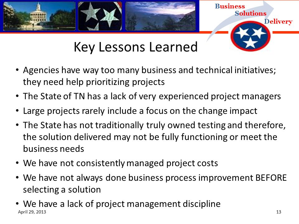 Delivery Business Solutions Key Lessons Learned Agencies have way too many business and technical initiatives; they need help prioritizing projects The State of TN has a lack of very experienced project managers Large projects rarely include a focus on the change impact The State has not traditionally truly owned testing and therefore, the solution delivered may not be fully functioning or meet the business needs We have not consistently managed project costs We have not always done business process improvement BEFORE selecting a solution We have a lack of project management discipline April 29,