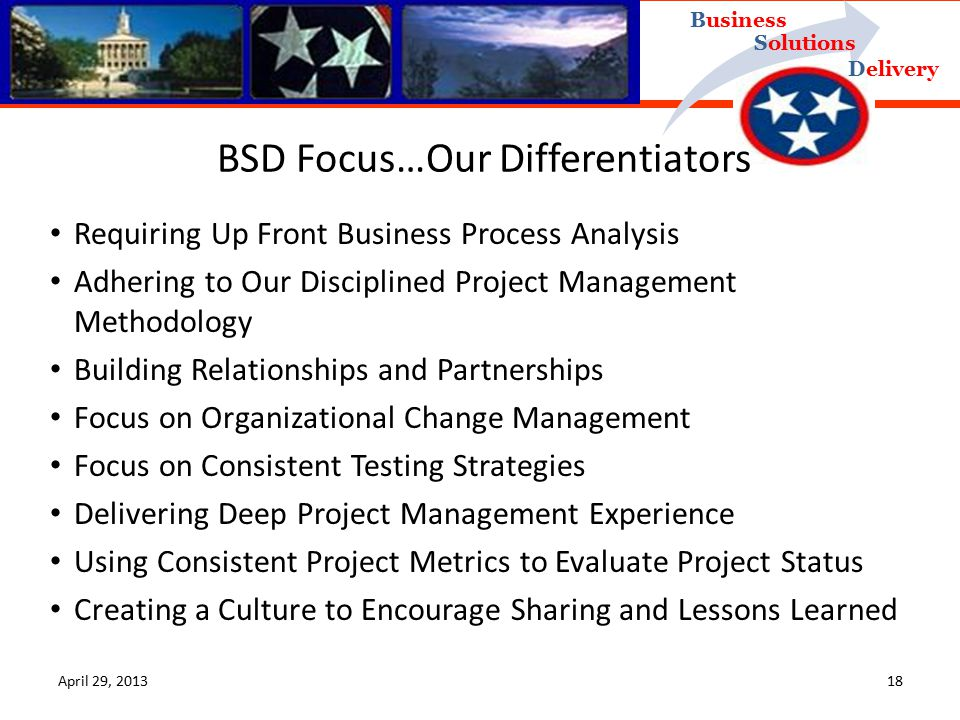 Delivery Business Solutions BSD Focus…Our Differentiators Requiring Up Front Business Process Analysis Adhering to Our Disciplined Project Management Methodology Building Relationships and Partnerships Focus on Organizational Change Management Focus on Consistent Testing Strategies Delivering Deep Project Management Experience Using Consistent Project Metrics to Evaluate Project Status Creating a Culture to Encourage Sharing and Lessons Learned April 29, 201318