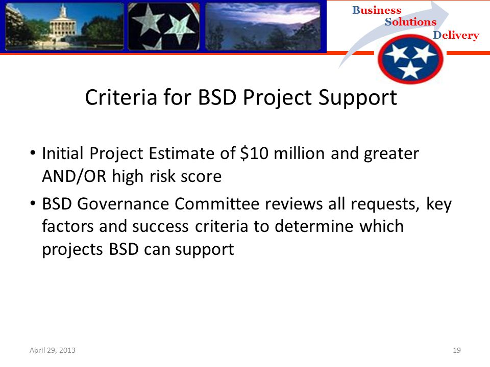 Delivery Business Solutions Criteria for BSD Project Support Initial Project Estimate of $10 million and greater AND/OR high risk score BSD Governance Committee reviews all requests, key factors and success criteria to determine which projects BSD can support April 29, 201319