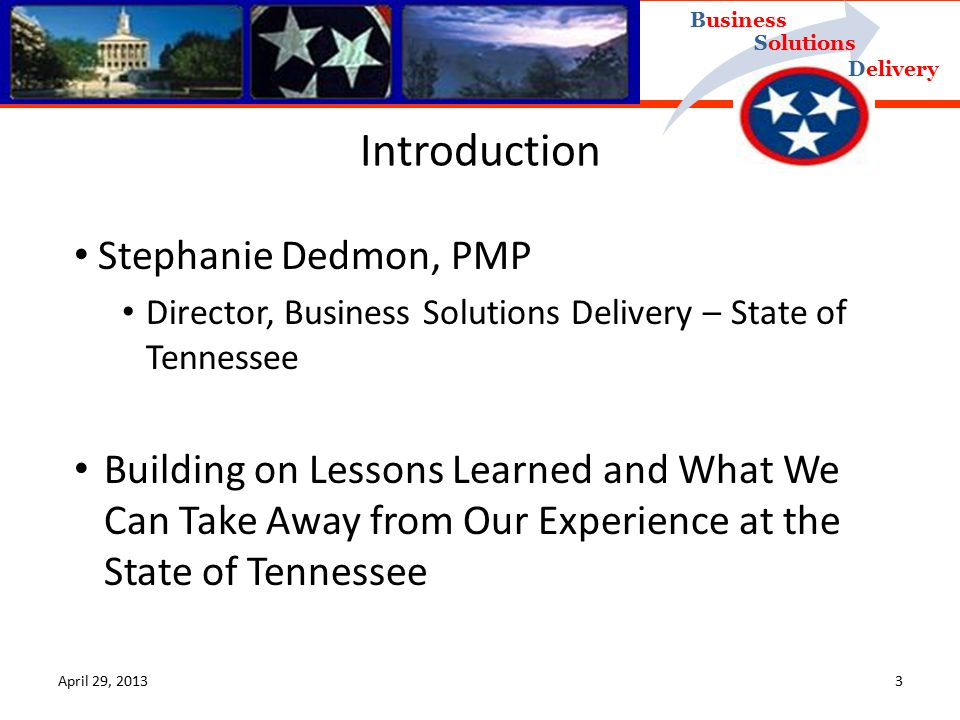 Delivery Business Solutions April 29, 20133 Stephanie Dedmon, PMP Director, Business Solutions Delivery – State of Tennessee Building on Lessons Learned and What We Can Take Away from Our Experience at the State of Tennessee Introduction