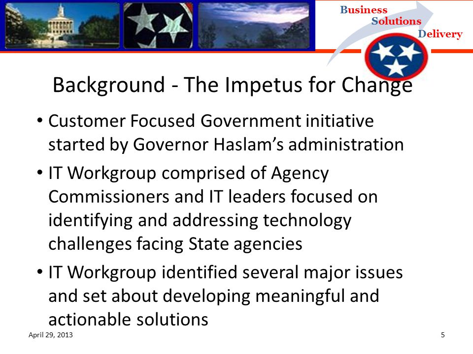 Delivery Business Solutions April 29, Customer Focused Government initiative started by Governor Haslam's administration IT Workgroup comprised of Agency Commissioners and IT leaders focused on identifying and addressing technology challenges facing State agencies IT Workgroup identified several major issues and set about developing meaningful and actionable solutions Background - The Impetus for Change