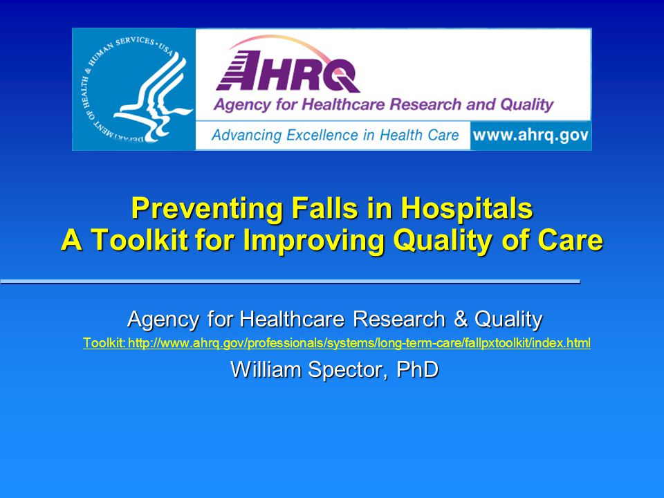 Preventing Falls in Hospitals A Toolkit for Improving Quality of Care Agency for Healthcare Research & Quality Toolkit: http://www.ahrq.gov/professionals/systems/long-term-care/fallpxtoolkit/index.html William Spector, PhD