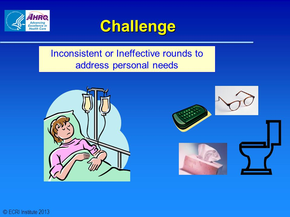 Challenge Inconsistent or Ineffective rounds to address personal needs © ECRI Institute 2013