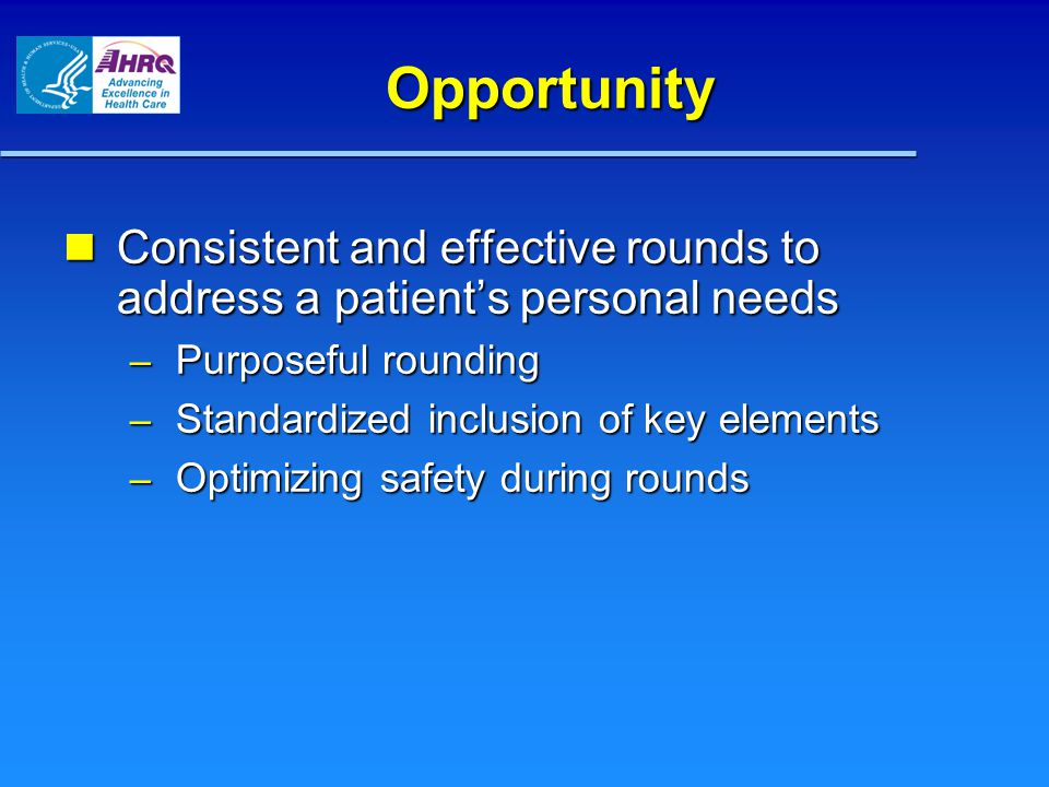 Opportunity Consistent and effective rounds to address a patient's personal needs Consistent and effective rounds to address a patient's personal needs – Purposeful rounding – Standardized inclusion of key elements – Optimizing safety during rounds