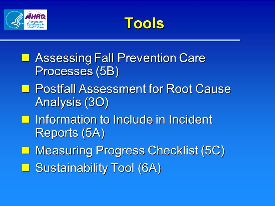 Tools Assessing Fall Prevention Care Processes (5B) Assessing Fall Prevention Care Processes (5B) Postfall Assessment for Root Cause Analysis (3O) Postfall Assessment for Root Cause Analysis (3O) Information to Include in Incident Reports (5A) Information to Include in Incident Reports (5A) Measuring Progress Checklist (5C) Measuring Progress Checklist (5C) Sustainability Tool (6A) Sustainability Tool (6A)