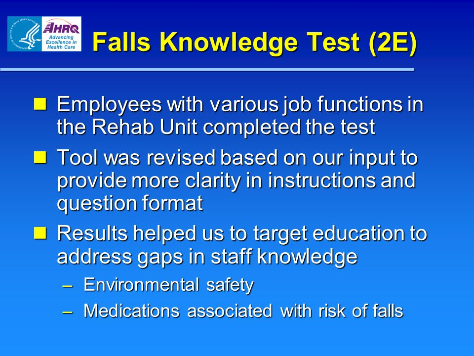 Falls Knowledge Test (2E) Employees with various job functions in the Rehab Unit completed the test Employees with various job functions in the Rehab Unit completed the test Tool was revised based on our input to provide more clarity in instructions and question format Tool was revised based on our input to provide more clarity in instructions and question format Results helped us to target education to address gaps in staff knowledge Results helped us to target education to address gaps in staff knowledge – Environmental safety – Medications associated with risk of falls