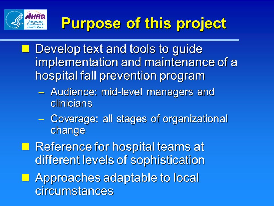 Purpose of this project Develop text and tools to guide implementation and maintenance of a hospital fall prevention program Develop text and tools to guide implementation and maintenance of a hospital fall prevention program – Audience: mid-level managers and clinicians – Coverage: all stages of organizational change Reference for hospital teams at different levels of sophistication Reference for hospital teams at different levels of sophistication Approaches adaptable to local circumstances Approaches adaptable to local circumstances