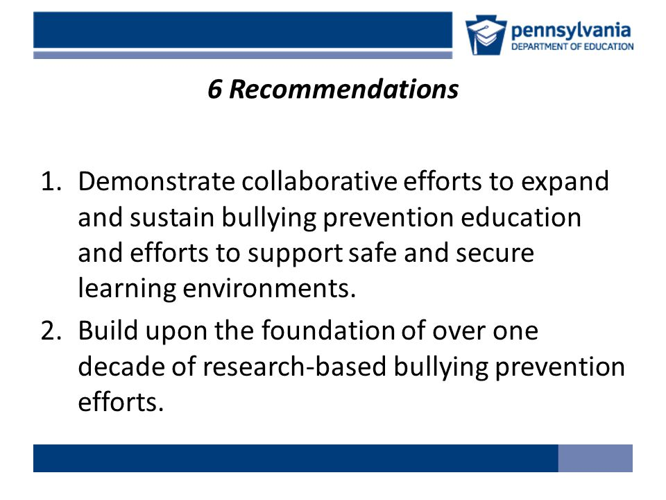 6 Recommendations 1.Demonstrate collaborative efforts to expand and sustain bullying prevention education and efforts to support safe and secure learning environments.