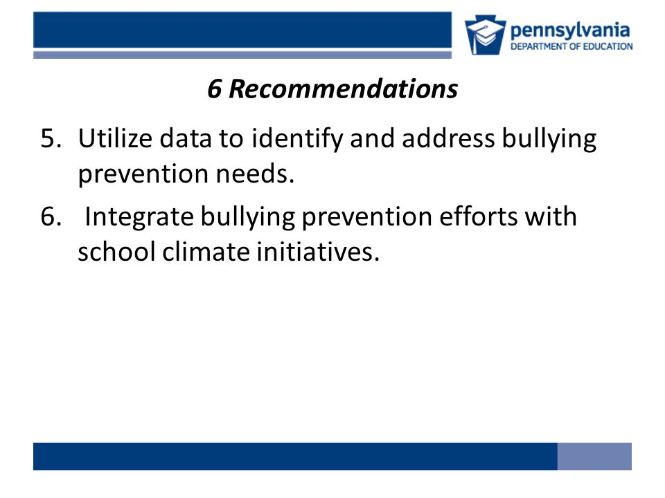 6 Recommendations 5.Utilize data to identify and address bullying prevention needs.