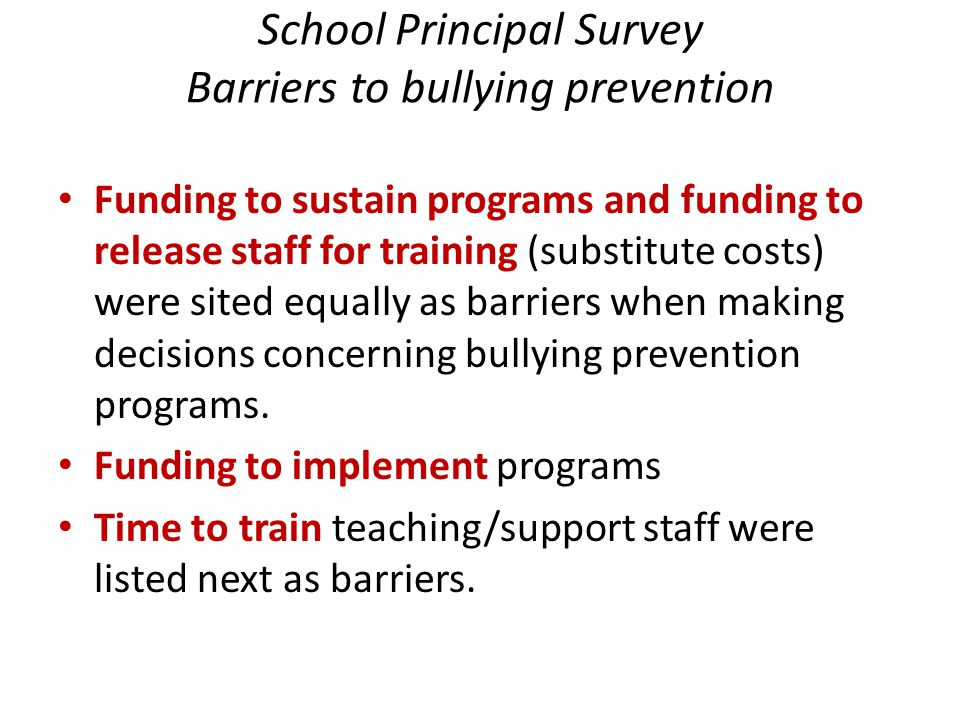 School Principal Survey Barriers to bullying prevention Funding to sustain programs and funding to release staff for training (substitute costs) were sited equally as barriers when making decisions concerning bullying prevention programs.