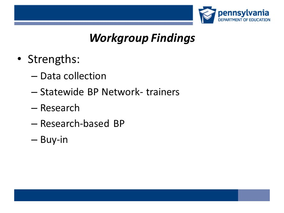 Workgroup Findings Strengths: – Data collection – Statewide BP Network- trainers – Research – Research-based BP – Buy-in