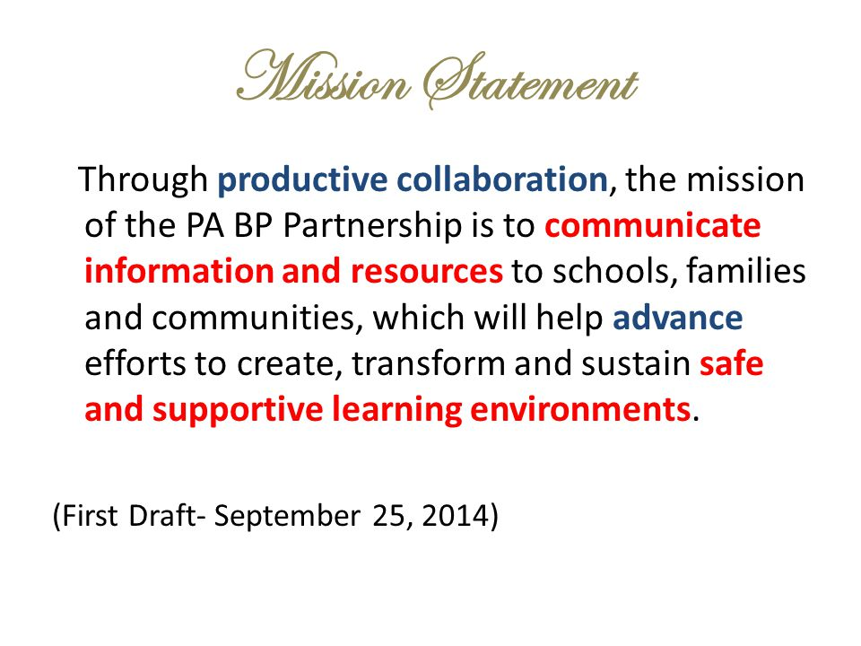 Mission Statement Through productive collaboration, the mission of the PA BP Partnership is to communicate information and resources to schools, families and communities, which will help advance efforts to create, transform and sustain safe and supportive learning environments.