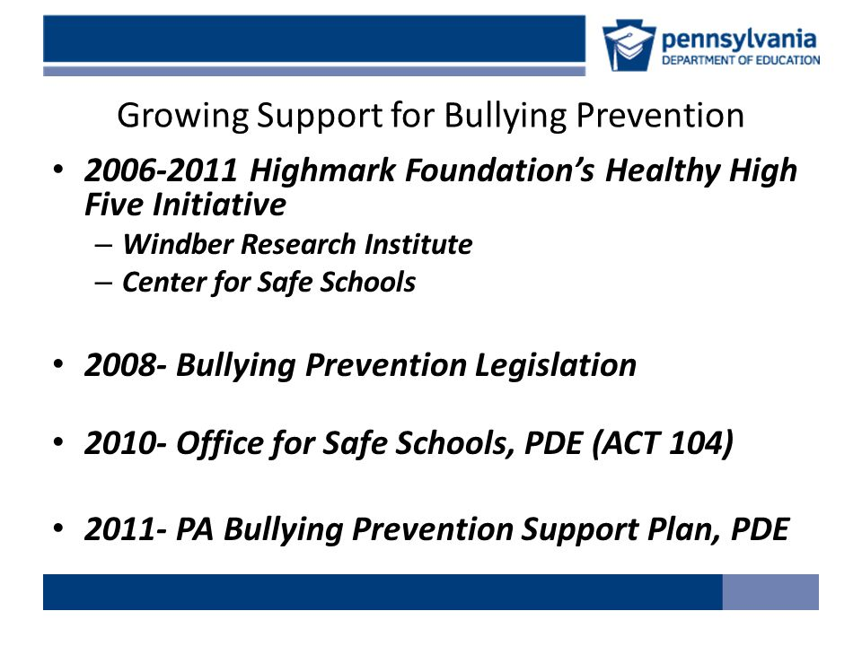 Growing Support for Bullying Prevention 2006-2011 Highmark Foundation's Healthy High Five Initiative – Windber Research Institute – Center for Safe Schools 2008- Bullying Prevention Legislation 2010- Office for Safe Schools, PDE (ACT 104) 2011- PA Bullying Prevention Support Plan, PDE