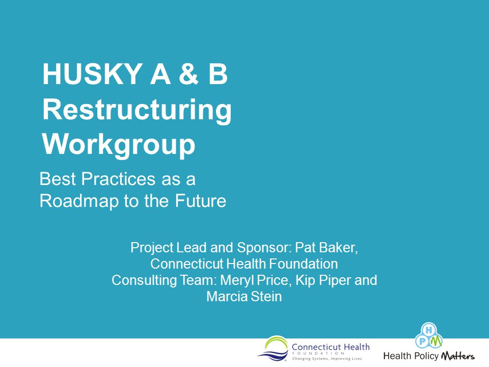 HUSKY A & B Restructuring Workgroup Best Practices as a Roadmap to the Future Project Lead and Sponsor: Pat Baker, Connecticut Health Foundation Consulting Team: Meryl Price, Kip Piper and Marcia Stein