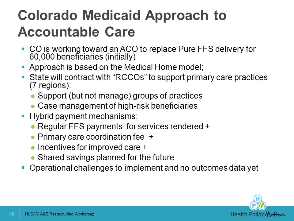  CO is working toward an ACO to replace Pure FFS delivery for 60,000 beneficiaries (initially)  Approach is based on the Medical Home model;  State will contract with RCCOs to support primary care practices (7 regions): ●Support (but not manage) groups of practices ●Case management of high-risk beneficiaries  Hybrid payment mechanisms: ●Regular FFS payments for services rendered + ●Primary care coordination fee + ●Incentives for improved care + ●Shared savings planned for the future  Operational challenges to implement and no outcomes data yet Colorado Medicaid Approach to Accountable Care HUSKY A&B Restructuring Workgroup18