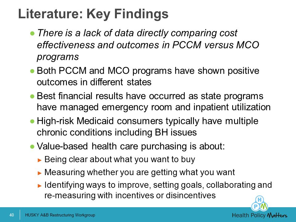 ●There is a lack of data directly comparing cost effectiveness and outcomes in PCCM versus MCO programs ●Both PCCM and MCO programs have shown positive outcomes in different states ●Best financial results have occurred as state programs have managed emergency room and inpatient utilization ●High-risk Medicaid consumers typically have multiple chronic conditions including BH issues ●Value-based health care purchasing is about: ► Being clear about what you want to buy ► Measuring whether you are getting what you want ► Identifying ways to improve, setting goals, collaborating and re-measuring with incentives or disincentives Literature: Key Findings HUSKY A&B Restructuring Workgroup40