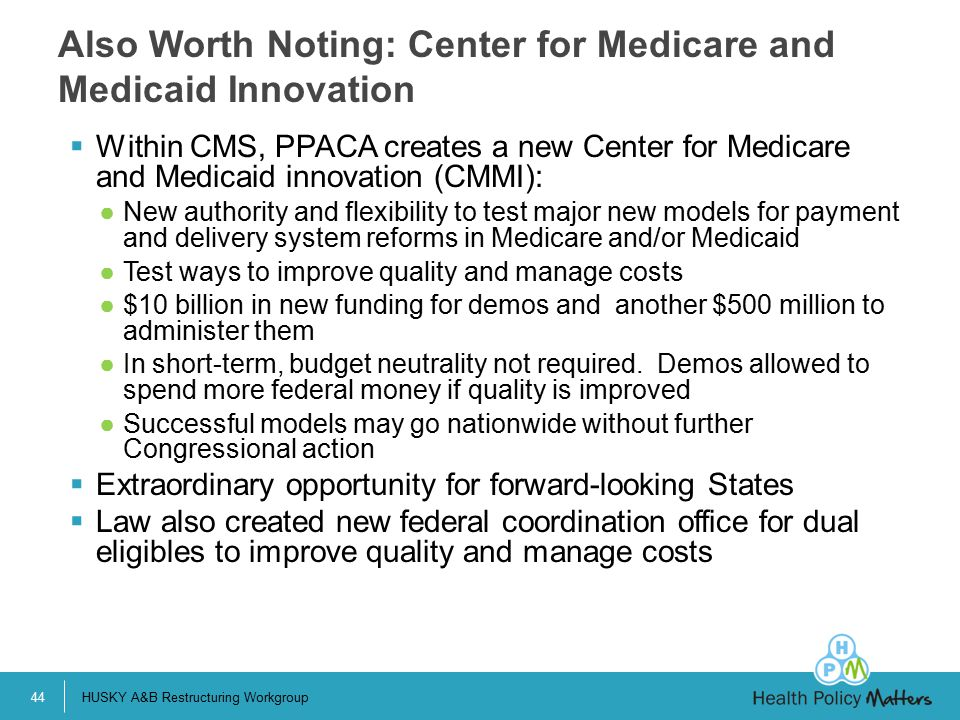  Within CMS, PPACA creates a new Center for Medicare and Medicaid innovation (CMMI): ●New authority and flexibility to test major new models for payment and delivery system reforms in Medicare and/or Medicaid ●Test ways to improve quality and manage costs ●$10 billion in new funding for demos and another $500 million to administer them ●In short-term, budget neutrality not required.
