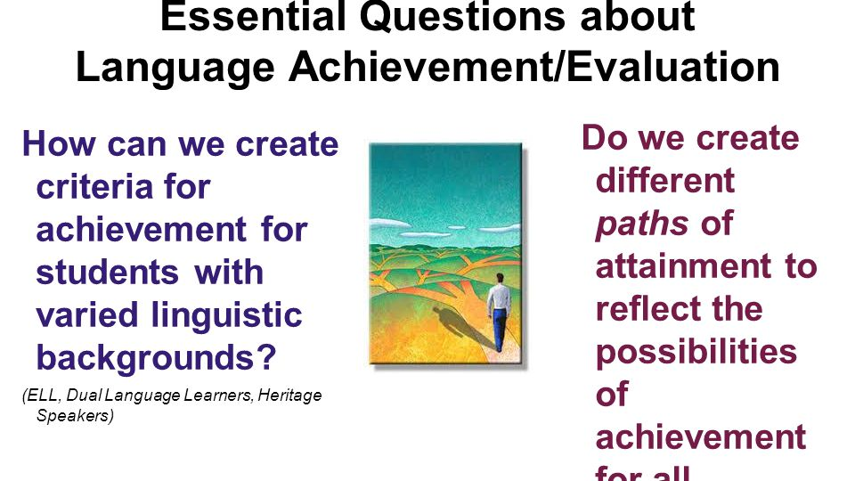 Essential Questions about Language Achievement/Evaluation How can we create criteria for achievement for students with varied linguistic backgrounds?