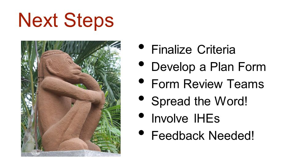 Next Steps Finalize Criteria Develop a Plan Form Form Review Teams Spread the Word! Involve IHEs Feedback Needed!