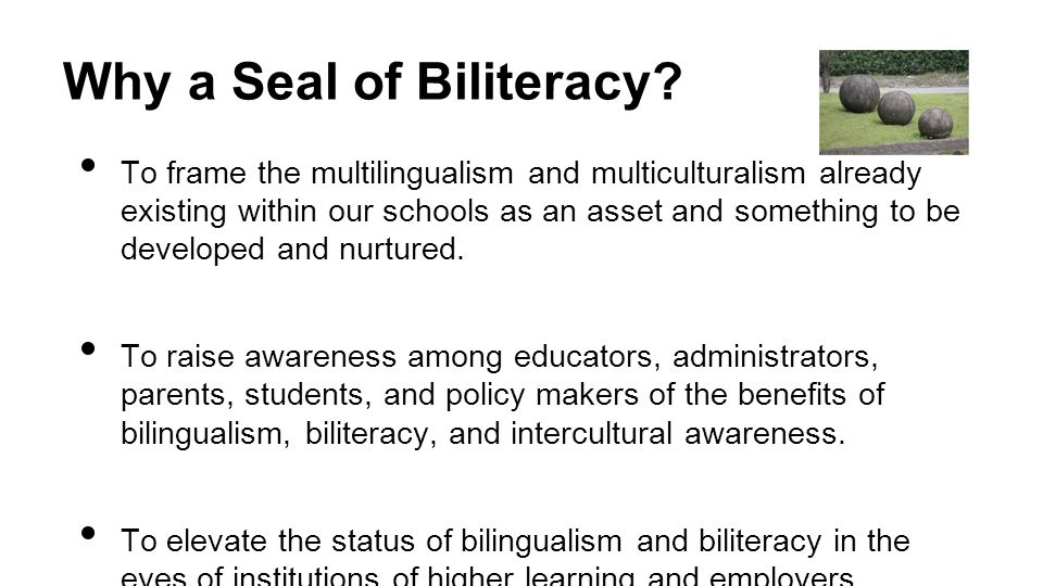 Why a Seal of Biliteracy? To frame the multilingualism and multiculturalism already existing within our schools as an asset and something to be develo