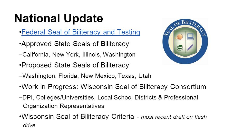 One District's Journey (MMSD) School Board approved development of District Seal of Biliteracy for class of 2017 eligibility (June 2012) Draft of working definition of biliteracy Planning for inclusive model (ESL, bilingual, heritage, world language learners) Criteria drafted for future review by stakeholders Proficiency assessment review & recommendation workgroup in process District Administrator Leadership Team support Work to be embedded within high school reform effort