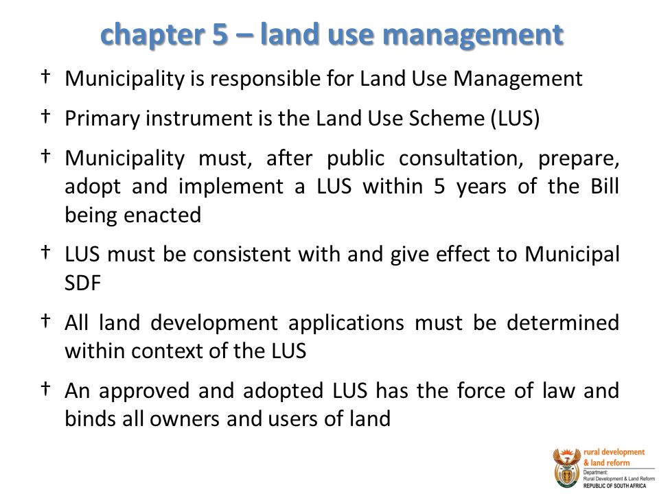 chapter 5 – land use management †Municipality is responsible for Land Use Management †Primary instrument is the Land Use Scheme (LUS) †Municipality must, after public consultation, prepare, adopt and implement a LUS within 5 years of the Bill being enacted †LUS must be consistent with and give effect to Municipal SDF †All land development applications must be determined within context of the LUS †An approved and adopted LUS has the force of law and binds all owners and users of land