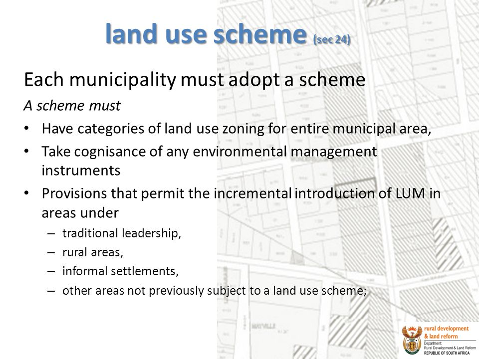 land use scheme (sec 24) Each municipality must adopt a scheme A scheme must Have categories of land use zoning for entire municipal area, Take cognisance of any environmental management instruments Provisions that permit the incremental introduction of LUM in areas under – traditional leadership, – rural areas, – informal settlements, – other areas not previously subject to a land use scheme;