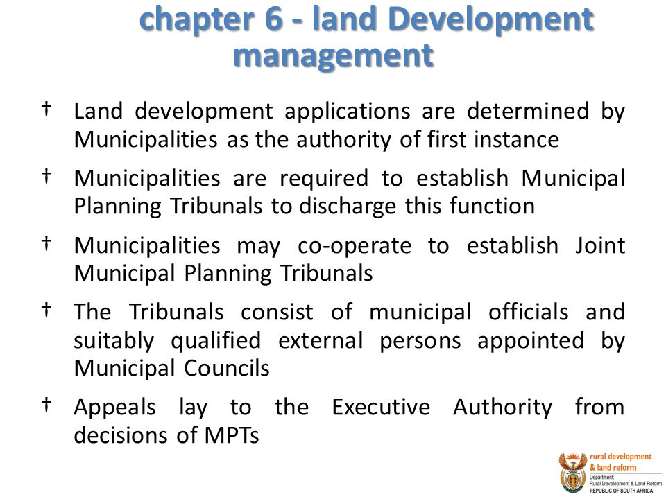 chapter 6 - land Development management †Land development applications are determined by Municipalities as the authority of first instance †Municipalities are required to establish Municipal Planning Tribunals to discharge this function †Municipalities may co-operate to establish Joint Municipal Planning Tribunals †The Tribunals consist of municipal officials and suitably qualified external persons appointed by Municipal Councils †Appeals lay to the Executive Authority from decisions of MPTs