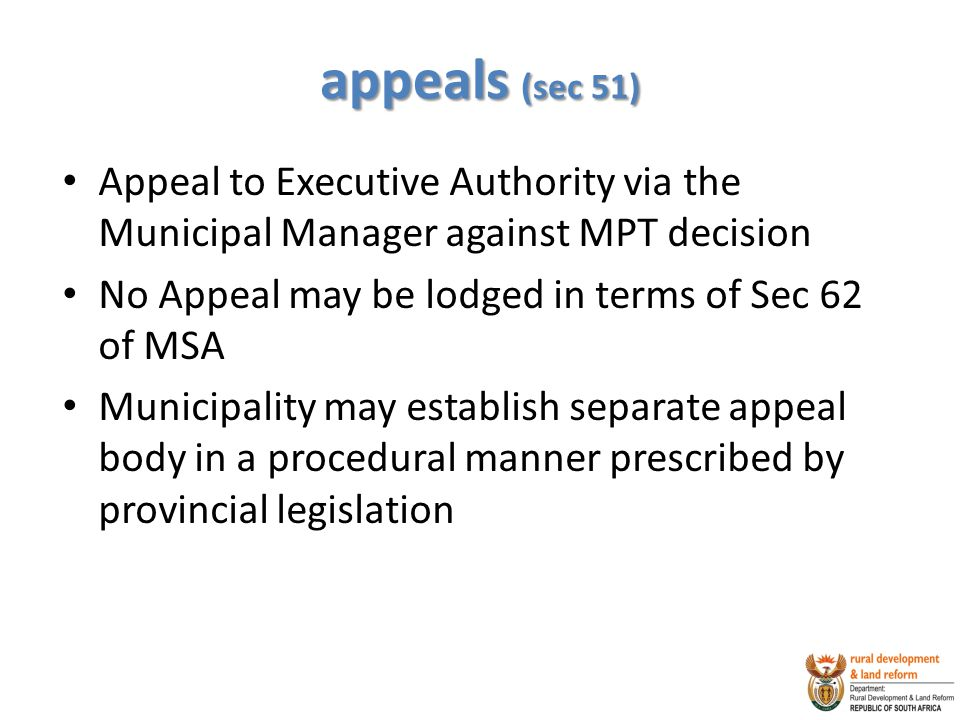 appeals (sec 51) Appeal to Executive Authority via the Municipal Manager against MPT decision No Appeal may be lodged in terms of Sec 62 of MSA Municipality may establish separate appeal body in a procedural manner prescribed by provincial legislation