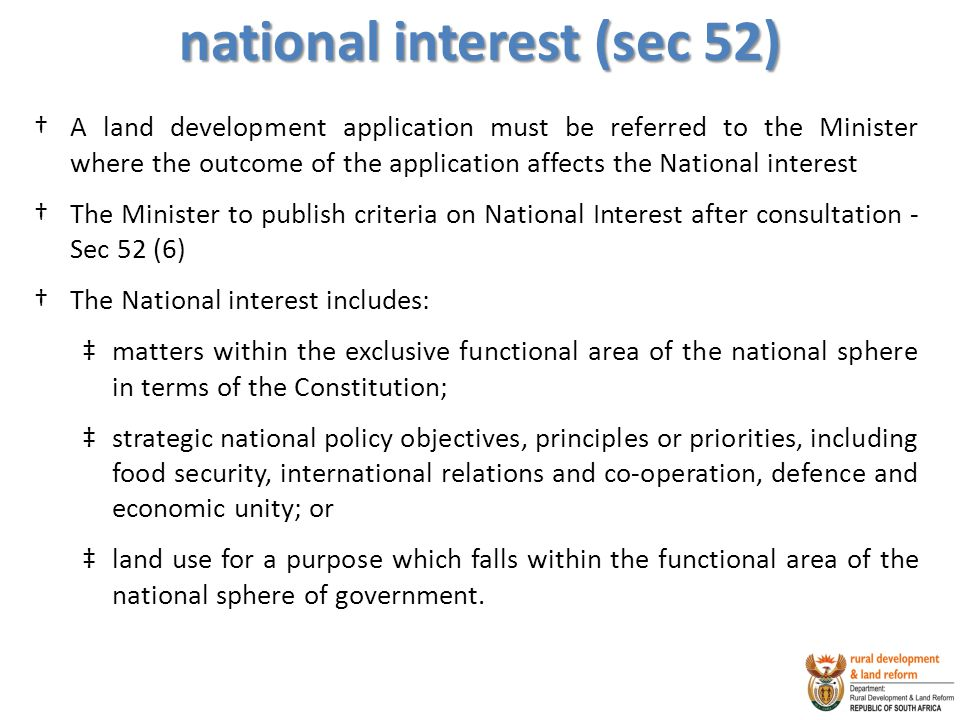 national interest (sec 52) †A land development application must be referred to the Minister where the outcome of the application affects the National interest †The Minister to publish criteria on National Interest after consultation - Sec 52 (6) †The National interest includes: ‡matters within the exclusive functional area of the national sphere in terms of the Constitution; ‡strategic national policy objectives, principles or priorities, including food security, international relations and co-operation, defence and economic unity; or ‡land use for a purpose which falls within the functional area of the national sphere of government.