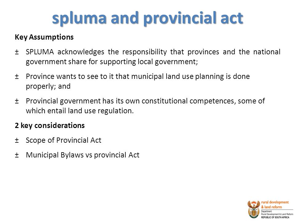 spluma and provincial act Key Assumptions ±SPLUMA acknowledges the responsibility that provinces and the national government share for supporting local government; ±Province wants to see to it that municipal land use planning is done properly; and ±Provincial government has its own constitutional competences, some of which entail land use regulation.