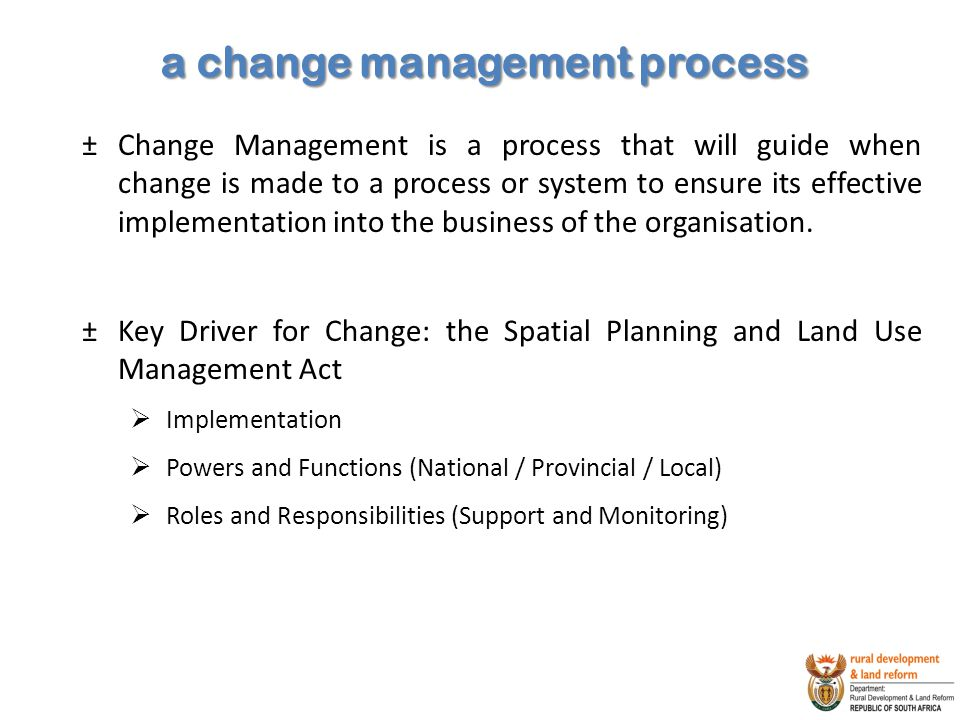 a change management process ±Change Management is a process that will guide when change is made to a process or system to ensure its effective implementation into the business of the organisation.