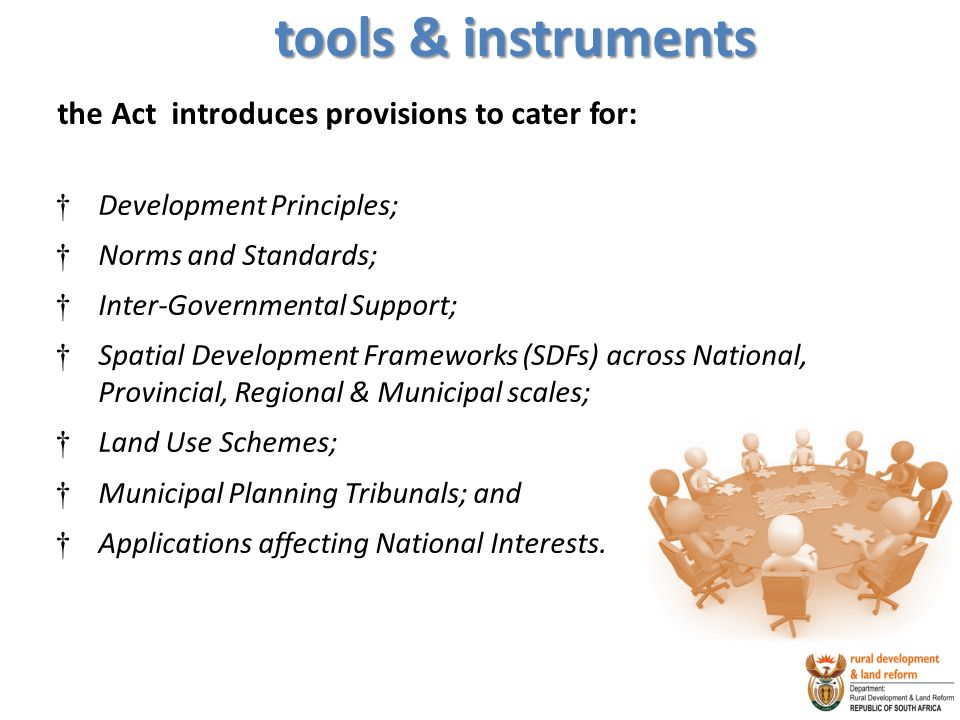 tools & instruments the Act introduces provisions to cater for: † Development Principles; † Norms and Standards; † Inter-Governmental Support; † Spatial Development Frameworks (SDFs) across National, Provincial, Regional & Municipal scales; † Land Use Schemes; † Municipal Planning Tribunals; and † Applications affecting National Interests.