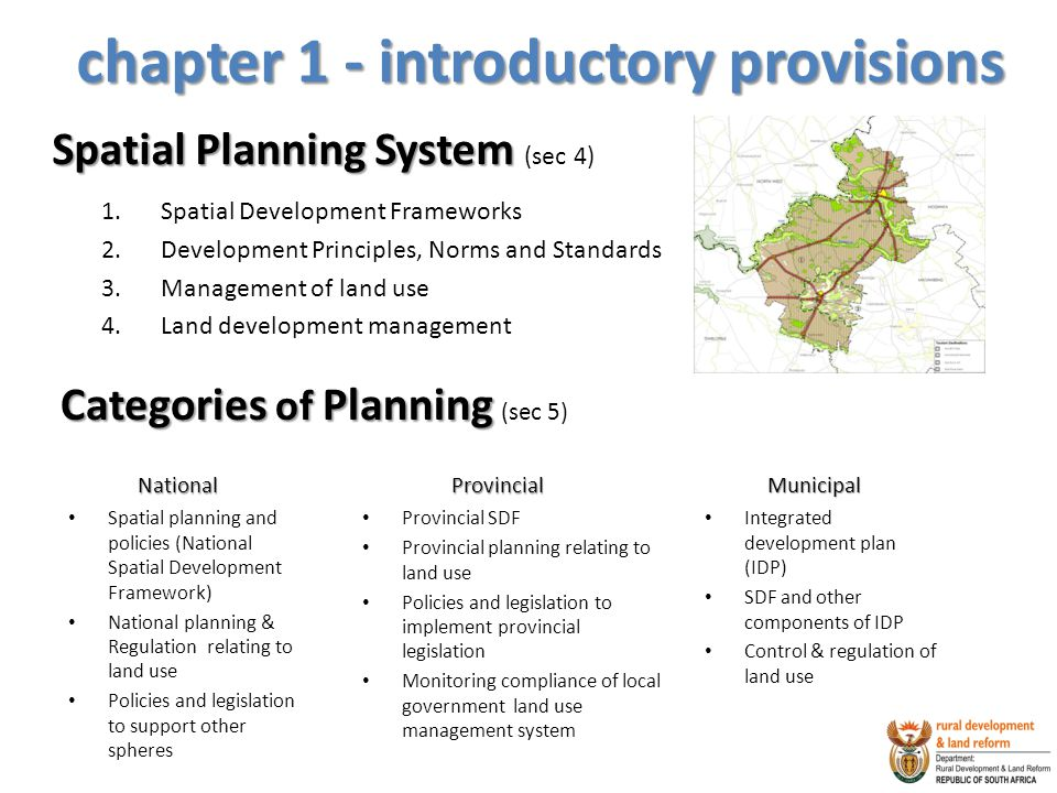chapter 1 - introductory provisions Spatial Planning System Spatial Planning System (sec 4) 1.Spatial Development Frameworks 2.Development Principles, Norms and Standards 3.Management of land use 4.Land development management Categories of Planning Categories of Planning (sec 5) National Spatial planning and policies (National Spatial Development Framework) National planning & Regulation relating to land use Policies and legislation to support other spheres Provincial Provincial SDF Provincial planning relating to land use Policies and legislation to implement provincial legislation Monitoring compliance of local government land use management system Municipal Integrated development plan (IDP) SDF and other components of IDP Control & regulation of land use