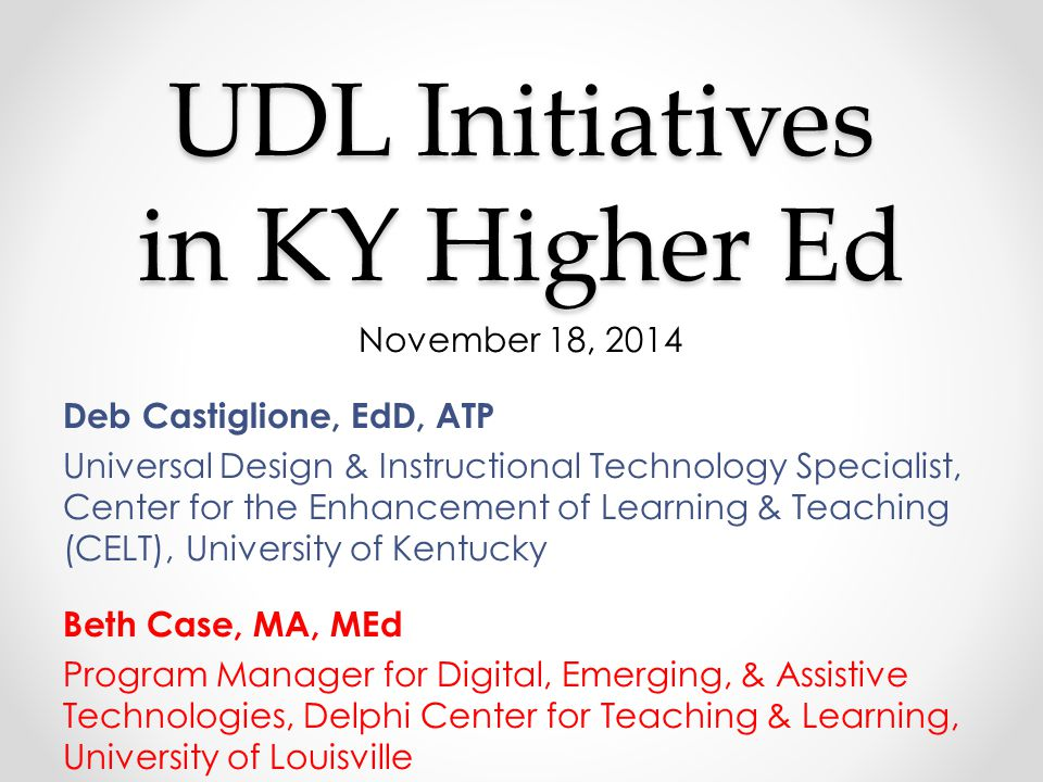 UDL Initiatives in KY Higher Ed November 18, 2014 Deb Castiglione, EdD, ATP Universal Design & Instructional Technology Specialist, Center for the Enhancement of Learning & Teaching (CELT), University of Kentucky Beth Case, MA, MEd Program Manager for Digital, Emerging, & Assistive Technologies, Delphi Center for Teaching & Learning, University of Louisville