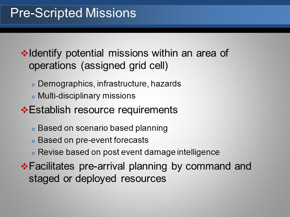  Identify potential missions within an area of operations (assigned grid cell)  Demographics, infrastructure, hazards  Multi-disciplinary missions  Establish resource requirements  Based on scenario based planning  Based on pre-event forecasts  Revise based on post event damage intelligence  Facilitates pre-arrival planning by command and staged or deployed resources Pre-Scripted Missions